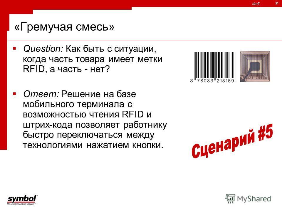 draft 21 «Гремучая смесь» Question: Как быть с ситуации, когда часть товара имеет метки RFID, а часть - нет? Ответ: Решение на базе мобильного терминала с возможностью чтения RFID и штрих-кода позволяет работнику быстро переключаться между технология