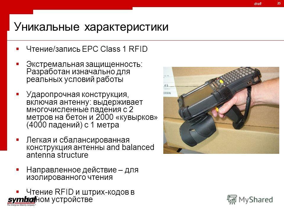 draft 23 Уникальные характеристики Чтение/запись EPC Class 1 RFID Экстремальная защищенность: Разработан изначально для реальных условий работы Ударопрочная конструкция, включая антенну: выдерживает многочисленные падения с 2 метров на бетон и 2000 «