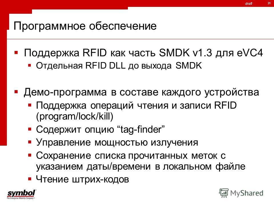 draft 31 Программное обеспечение Поддержка RFID как часть SMDK v1.3 для eVC4 Отдельная RFID DLL до выхода SMDK Демо-программа в составе каждого устройства Поддержка операций чтения и записи RFID (program/lock/kill) Содержит опцию tag-finder Управлени