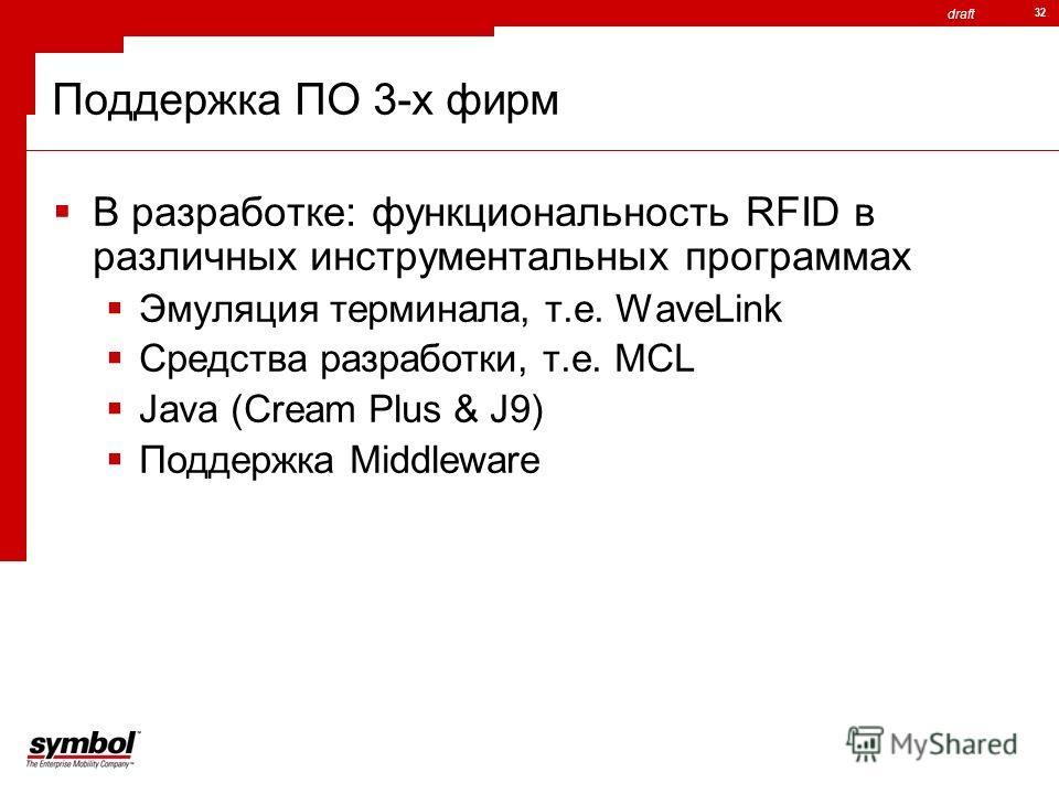 draft 32 Поддержка ПО 3-х фирм В разработке: функциональность RFID в различных инструментальных программах Эмуляция терминала, т.е. WaveLink Средства разработки, т.е. MCL Java (Cream Plus & J9) Поддержка Middleware