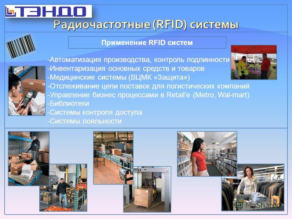 Применение RFID систем -Автоматизация производства, контроль подлинности -Инвентаризация основных средств и товаров -Медицинские системы (ВЦМК «Защита») -Отслеживание цепи поставок для логистических компаний -Управление бизнес процессами в Retailе (M