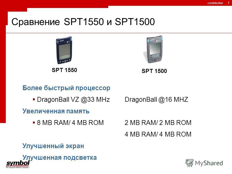 confidential 3 Сравнение SPT1550 и SPT1500 SPT 1500 SPT 1550 Более быстрый процессор DragonBall VZ @33 MHz DragonBall @16 MHZ Увеличенная память 8 MB RAM/ 4 MB ROM2 MB RAM/ 2 MB ROM 4 MB RAM/ 4 MB ROM Улучшенный экран Улучшенная подсветка