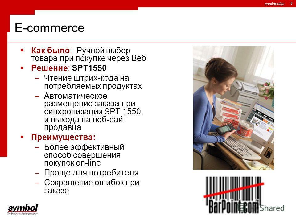 confidential 8 E-commerce Как было: Ручной выбор товара при покупке через Веб Решение: SPT1550 –Чтение штрих-кода на потребляемых продуктах –Автоматическое размещение заказа при синхронизации SPT 1550, и выхода на веб-сайт продавца Преимущества: –Бол