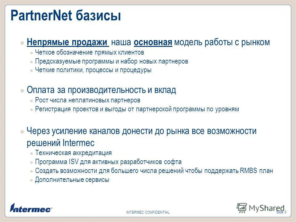 Slide 3 INTERMEC CONFIDENTIAL PartnerNet базисы Непрямые продажи наша основная модель работы с рынком Четкое обозначение прямых клиентов Предсказуемые программы и набор новых партнеров Четкие политики, процессы и процедуры Оплата за производительност