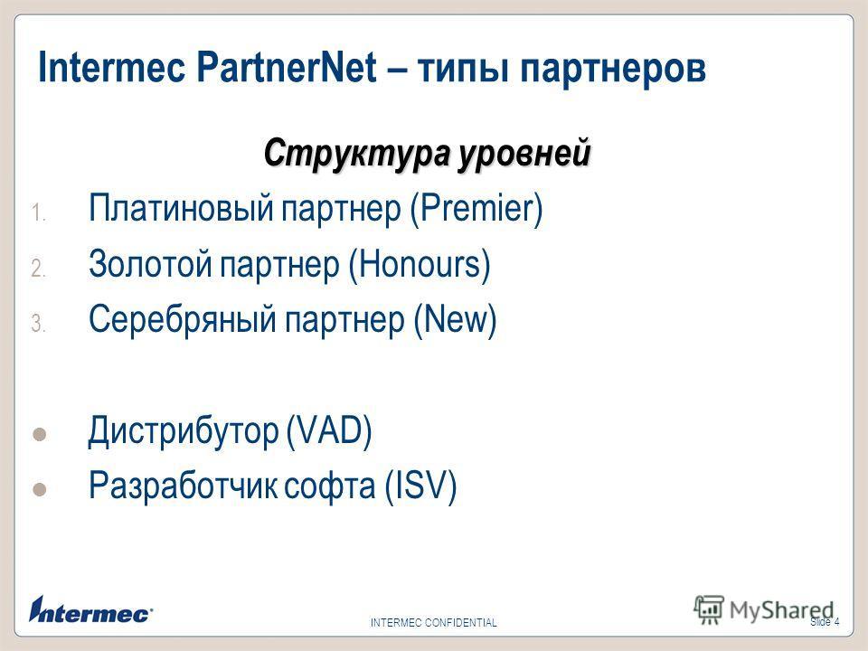 Slide 4 INTERMEC CONFIDENTIAL Intermec PartnerNet – типы партнеров Структура уровней 1. Платиновый партнер (Premier) 2. Золотой партнер (Honours) 3. Серебряный партнер (New) Дистрибутор (VAD) Разработчик софта (ISV)