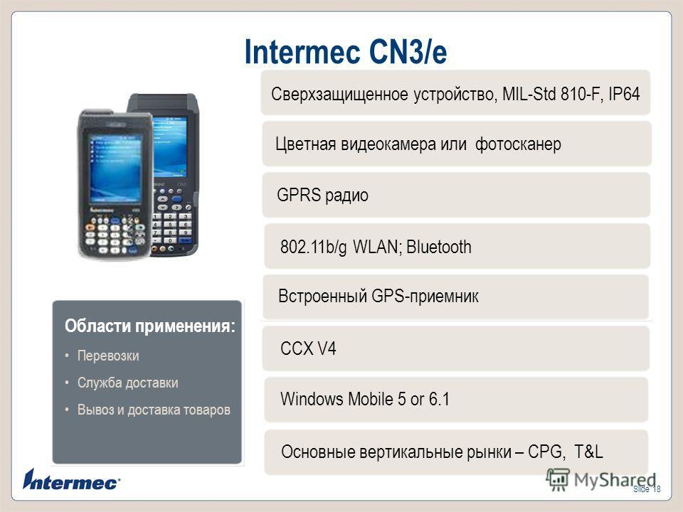 Slide 18 Intermec CN3/e Цветная видеокамера или фотосканер GPRS радио 802.11b/g WLAN; Bluetooth Встроенный GPS-приемник Windows Mobile 5 or 6.1 Основные вертикальные рынки – CPG, T&L Области применения: Перевозки Служба доставки Вывоз и доставка това