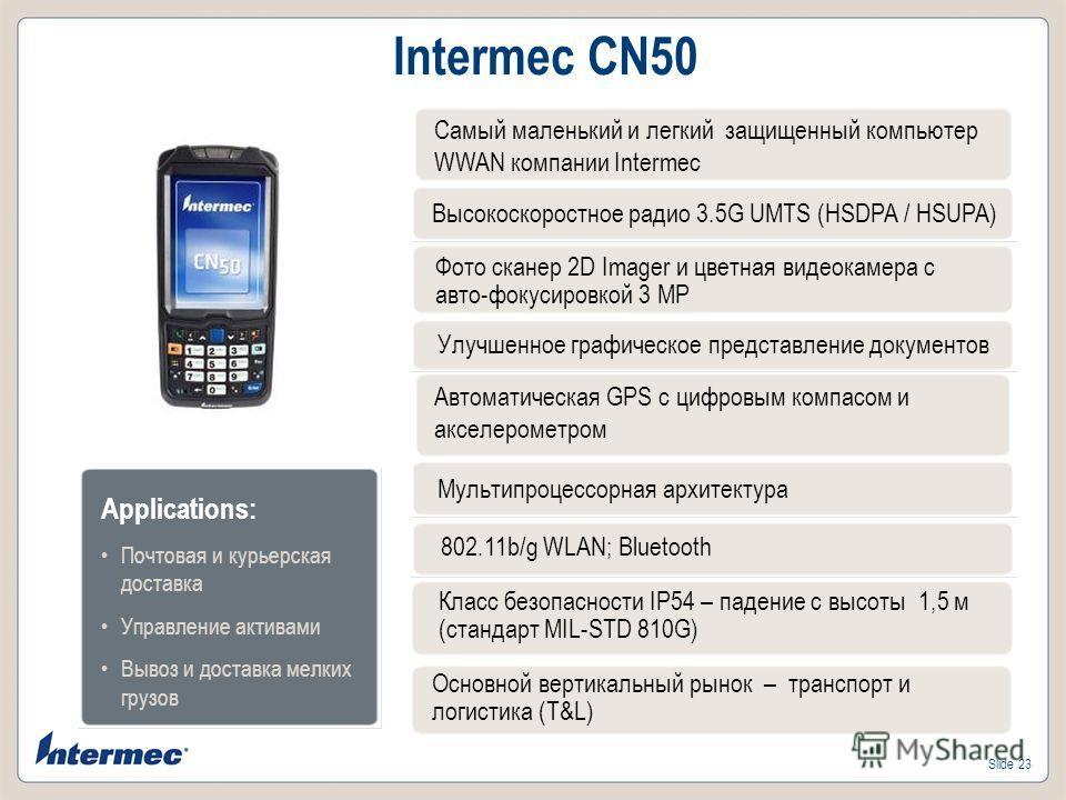 Slide 23 Intermec CN50 Фото сканер 2D Imager и цветная видеокамера с авто-фокусировкой 3 MP Улучшенное графическое представление документов Автоматическая GPS с цифровым компасом и акселерометром Класс безопасности IP54 – падение с высоты 1,5 м (стан