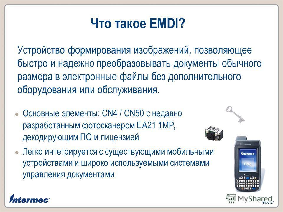 Slide 27 Что такое EMDI? Основные элементы: CN4 / CN50 с недавно разработанным фотосканером EA21 1MP, декодирующим ПО и лицензией Легко интегрируется с существующими мобильными устройствами и широко используемыми системами управления документами Устр