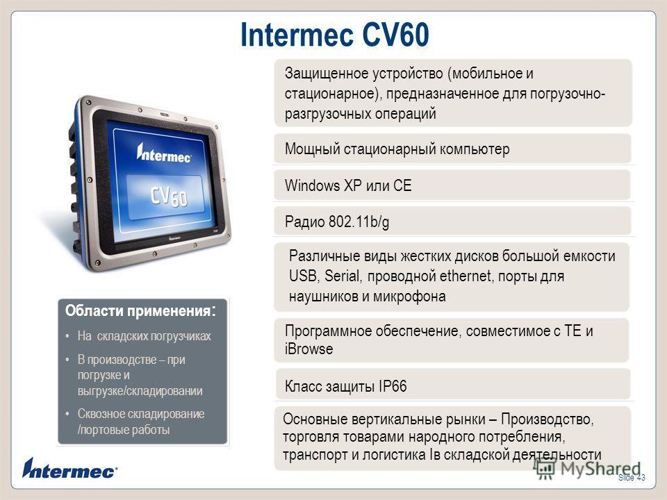 Slide 43 Intermec CV60 Мощный стационарный компьютер Windows XP или CE Радио 802.11b/g Различные виды жестких дисков большой емкости USB, Serial, проводной ethernet, порты для наушников и микрофона Класс защиты IP66 Основные вертикальные рынки – Прои