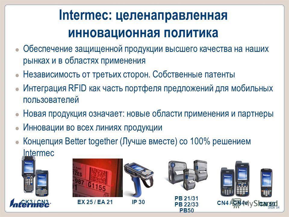 Slide 64 Intermec: целенаправленная инновационная политика Обеспечение защищенной продукции высшего качества на наших рынках и в областях применения Независимость от третьих сторон. Собственные патенты Интеграция RFID как часть портфеля предложений д