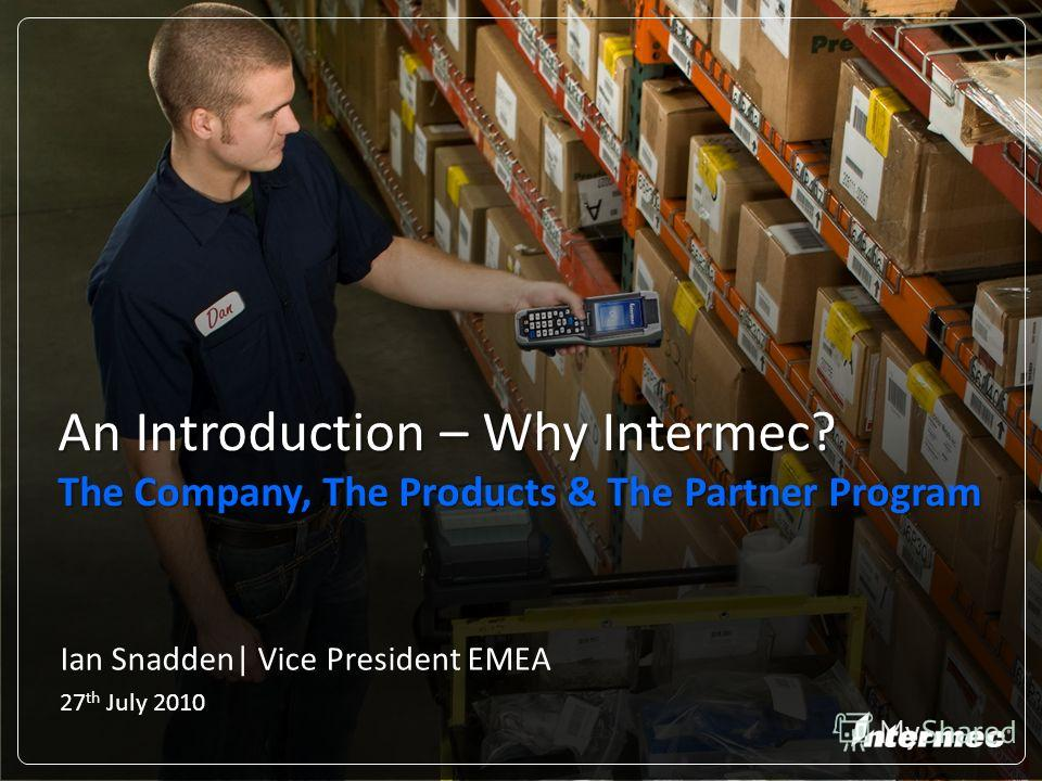 Ian Snadden| Vice President EMEA 27 th July 2010 An Introduction – Why Intermec? The Company, The Products & The Partner Program