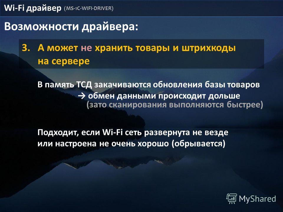 Возможности драйвера: 3.А может не хранить товары и штрихкоды на сервере Wi-Fi драйвер (MS-1C-WIFI-DRIVER) В память ТСД закачиваются обновления базы товаров обмен данными происходит дольше Подходит, если Wi-Fi сеть развернута не везде или настроена н