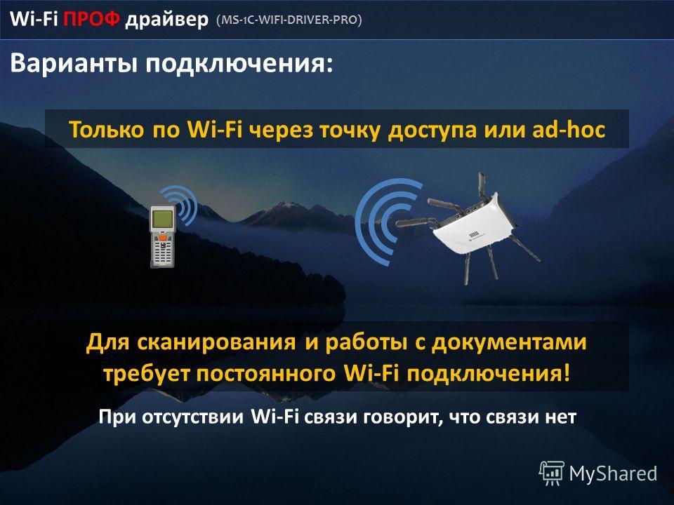 Wi-Fi ПРОФ драйвер (MS-1C-WIFI-DRIVER-PRO) Варианты подключения: Только по Wi-Fi через точку доступа или ad-hoc Для сканирования и работы с документами требует постоянного Wi-Fi подключения! При отсутствии Wi-Fi связи говорит, что связи нет