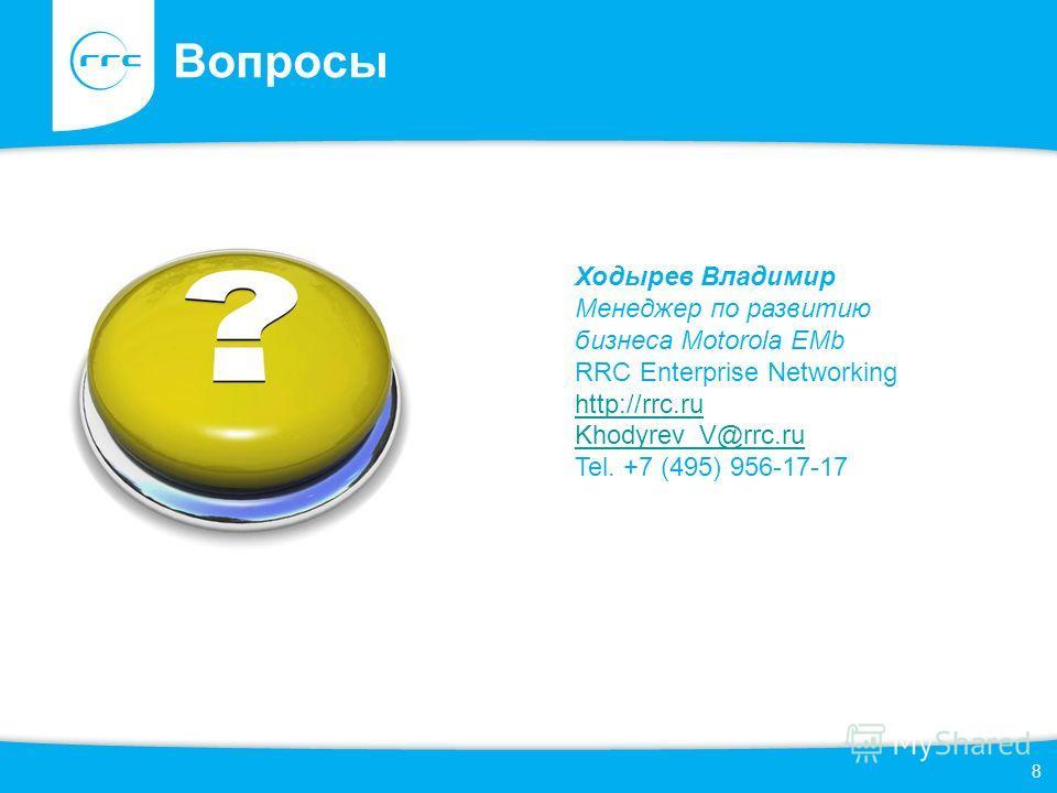 8 Вопросы Ходырев Владимир Менеджер по развитию бизнеса Motorola EMb RRC Enterprise Networking http://rrc.ru Khodyrev_V@rrc.ru Tel. +7 (495) 956-17-17