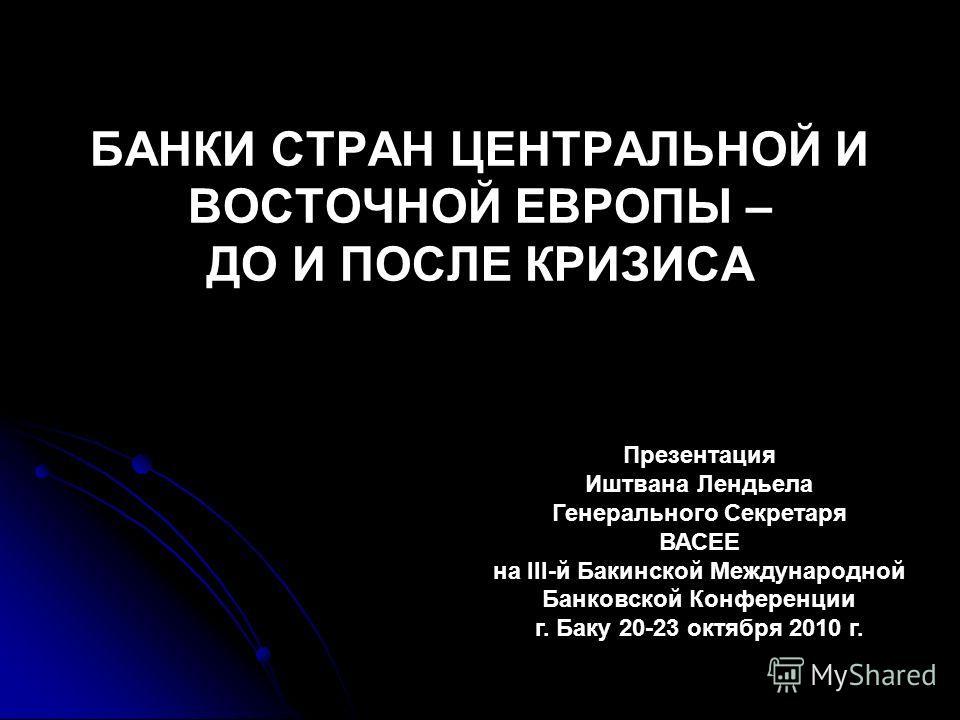 БАНКИ СТРАН ЦЕНТРАЛЬНОЙ И ВОСТОЧНОЙ ЕВРОПЫ – ДО И ПОСЛЕ КРИЗИСА Презентация Иштвана Лендьела Генерального Секретаря ВАСЕЕ на III-й Бакинской Международной Банковской Конференции г. Баку 20-23 октября 2010 г.