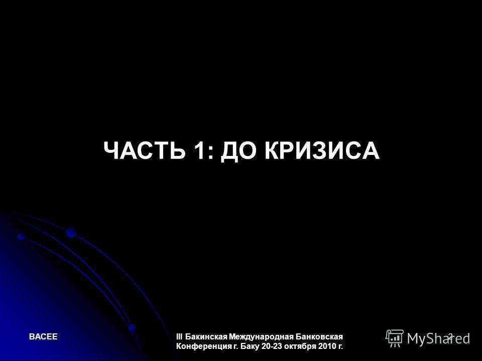 BACEEIII Бакинская Международная Банковская Конференция г. Баку 20-23 октября 2010 г. 2 ЧАСТЬ 1: ДО КРИЗИСА