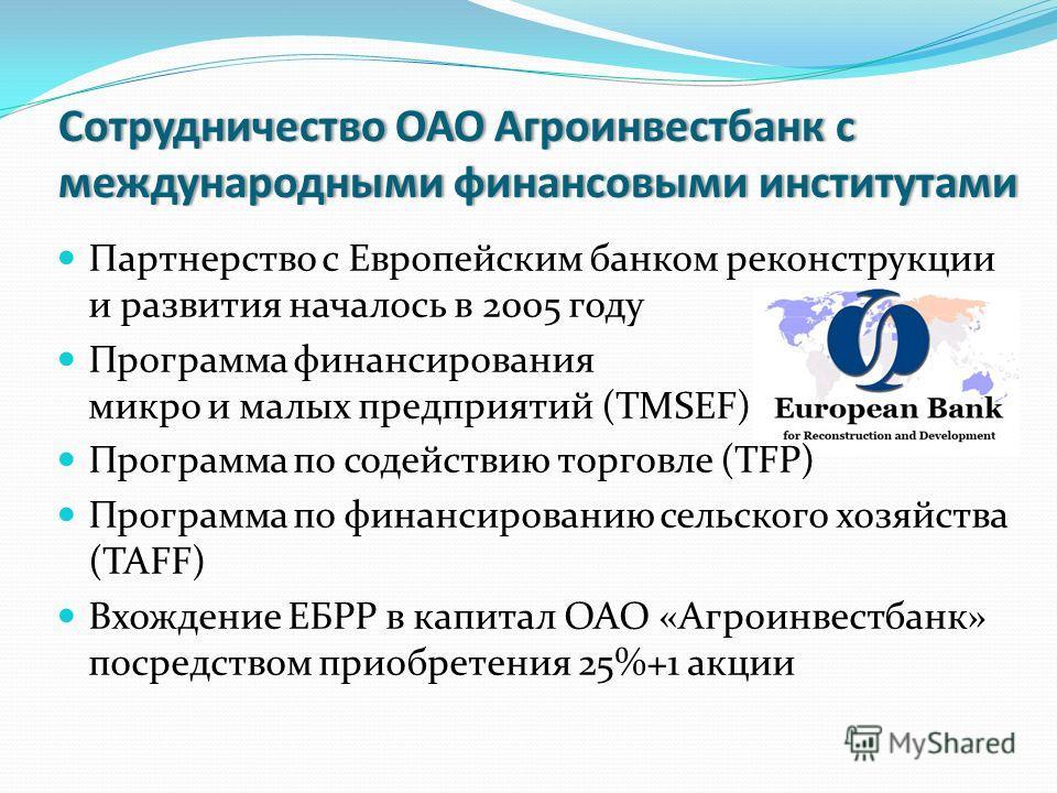 Сотрудничество ОАО Агроинвестбанк с международными финансовыми институтами Партнерство с Европейским банком реконструкции и развития началось в 2005 году Программа финансирования микро и малых предприятий (TMSEF) Программа по содействию торговле (TFP