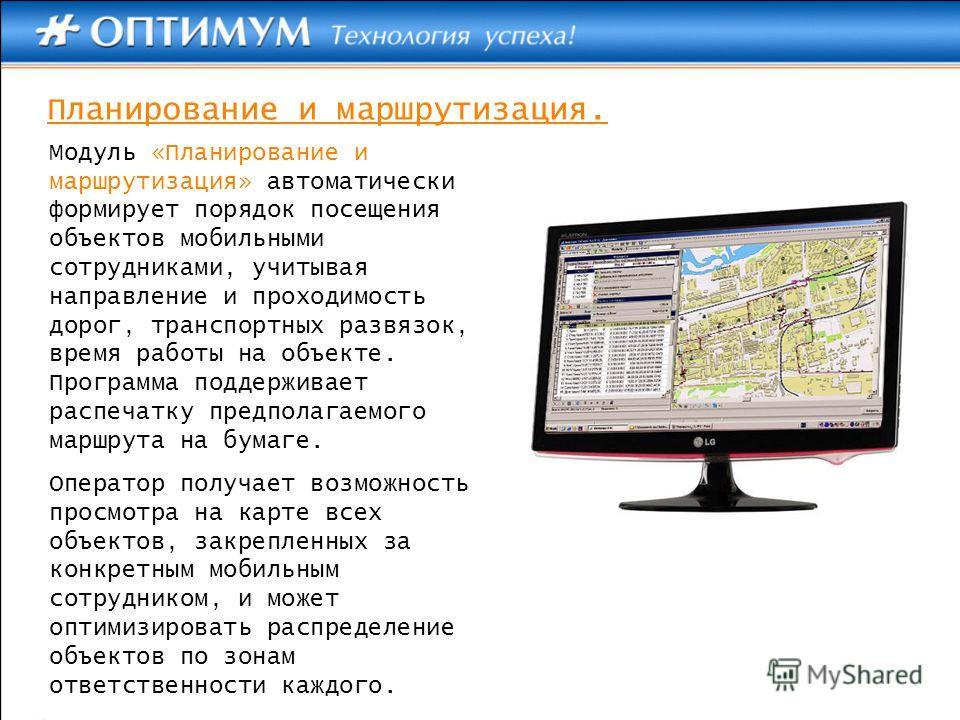 Модуль «Планирование и маршрутизация» автоматически формирует порядок посещения объектов мобильными сотрудниками, учитывая направление и проходимость дорог, транспортных развязок, время работы на объекте. Программа поддерживает распечатку предполагае
