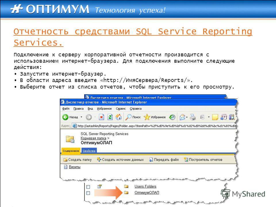 Отчетность средствами SQL Service Reporting Services. Подключение к серверу корпоративной отчетности производится с использованием интернет-браузера. Для подключения выполните следующие действия: Запустите интернет-браузер. В области адреса введите «