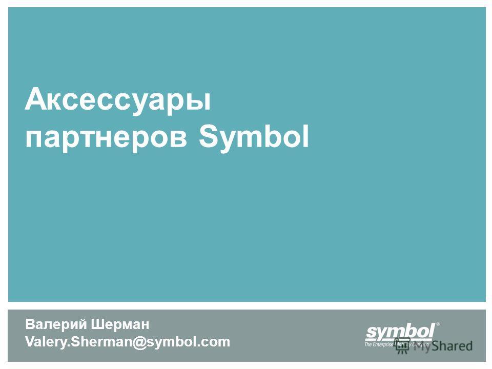Аксессуары партнеров Symbol Валерий Шерман Valery.Sherman@symbol.com