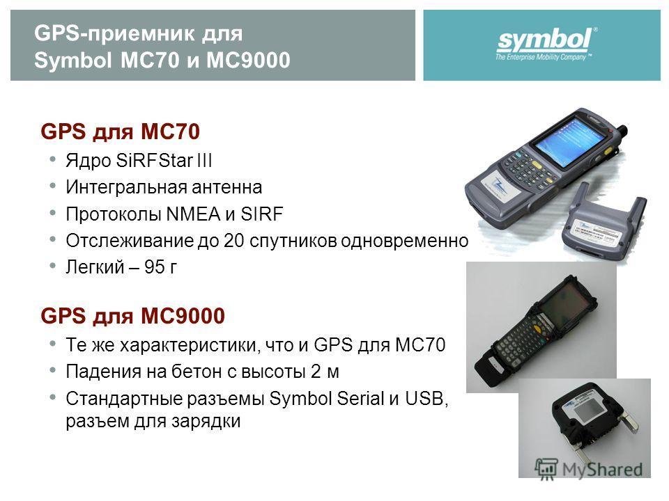GPS-приемник для Symbol MC70 и MC9000 GPS для MC70 Ядро SiRFStar III Интегральная антенна Протоколы NMEA и SIRF Отслеживание до 20 спутников одновременно Легкий – 95 г GPS для MC9000 Те же характеристики, что и GPS для MC70 Падения на бетон с высоты