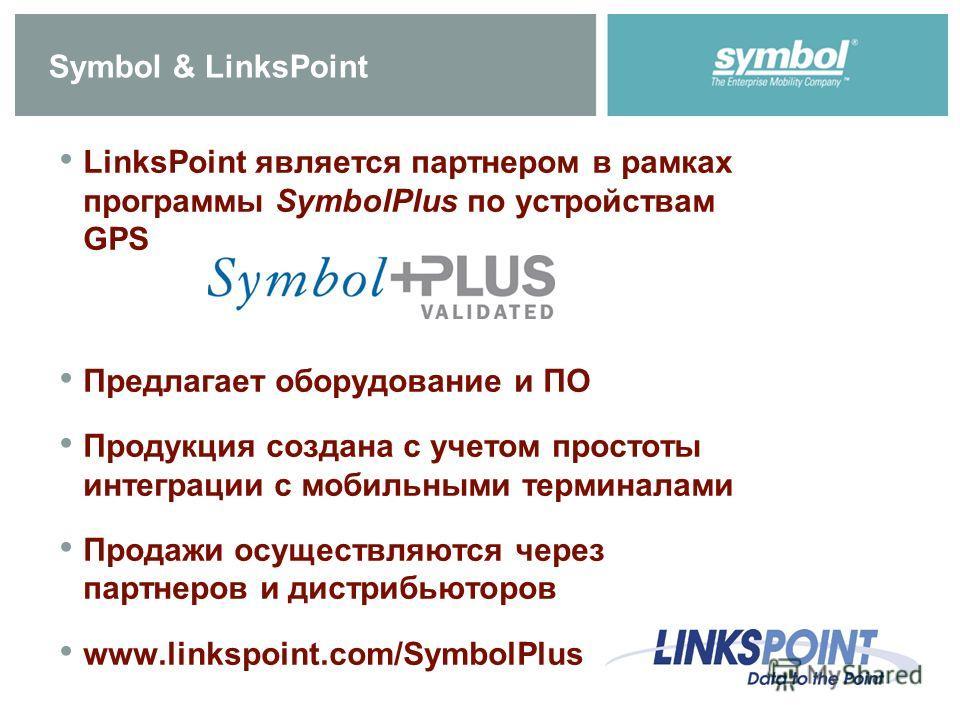Symbol & LinksPoint LinksPoint является партнером в рамках программы SymbolPlus по устройствам GPS Предлагает оборудование и ПО Продукция создана с учетом простоты интеграции с мобильными терминалами Продажи осуществляются через партнеров и дистрибью