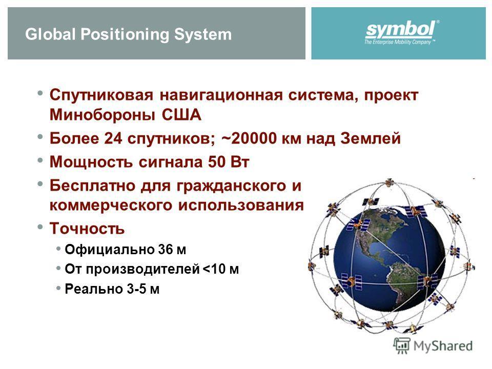 Global Positioning System Спутниковая навигационная система, проект Минобороны США Более 24 спутников; ~20000 км над Землей Мощность сигнала 50 Вт Бесплатно для гражданского и коммерческого использования Точность Официально 36 м От производителей