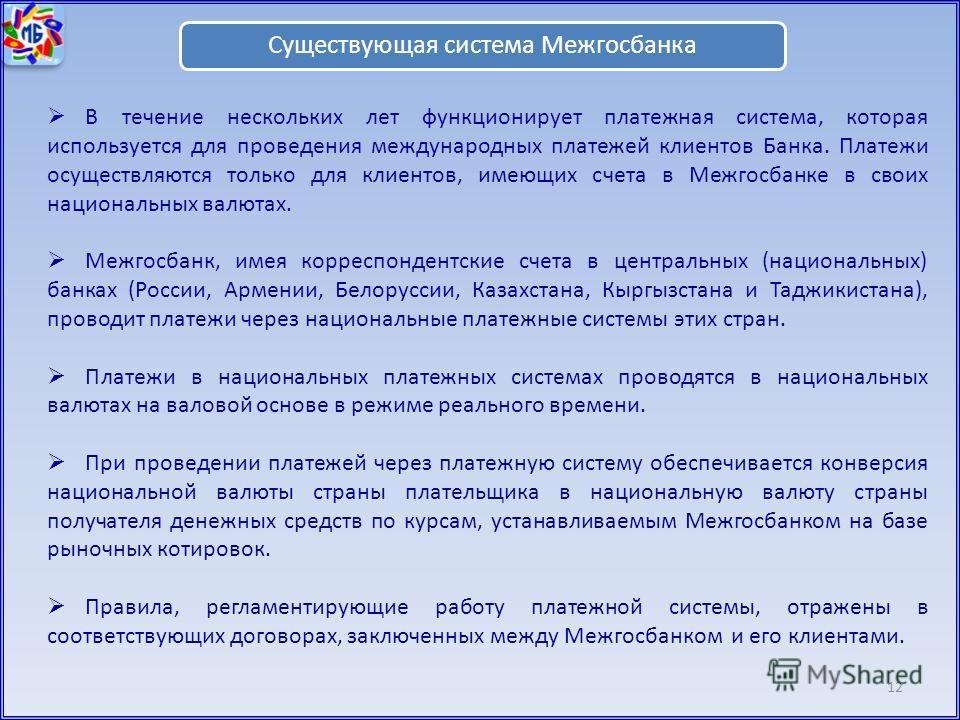 12 Существующая система Межгосбанка В течение нескольких лет функционирует платежная система, которая используется для проведения международных платежей клиентов Банка. Платежи осуществляются только для клиентов, имеющих счета в Межгосбанке в своих н