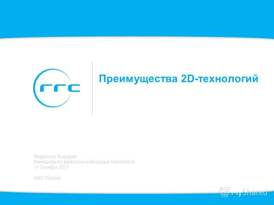 Преимущества 2D-технологий Владимир Ходырев Менеджер по развитию мобильных технологий 11 Октября 2011 RRC Россия