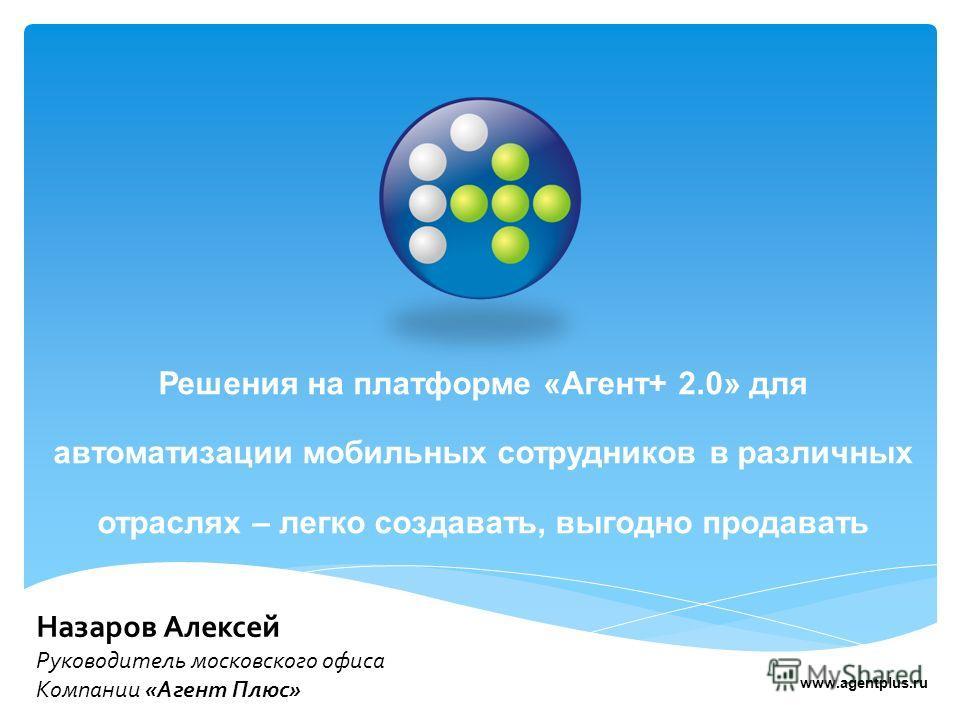 Решения на платформе «Агент+ 2.0» для автоматизации мобильных сотрудников в различных отраслях – легко создавать, выгодно продавать Назаров Алексей Руководитель московского офиса Компании «Агент Плюс» www.agentplus.ru