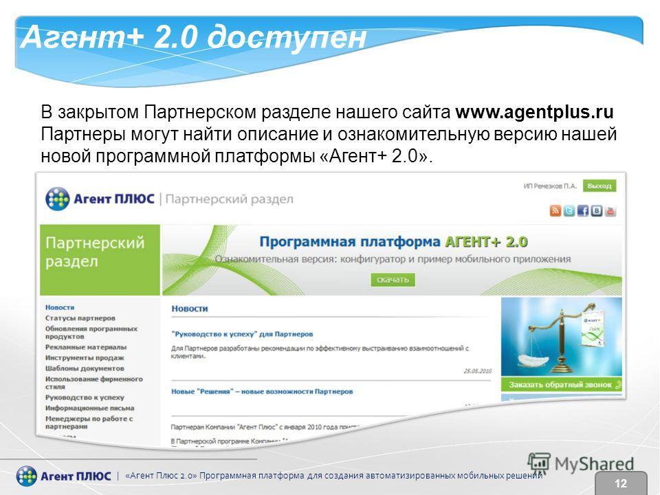 В закрытом Партнерском разделе нашего сайта www.agentplus.ru Партнеры могут найти описание и ознакомительную версию нашей новой программной платформы «Агент+ 2.0». | «Агент Плюс 2.0» Программная платформа для создания автоматизированных мобильных реш