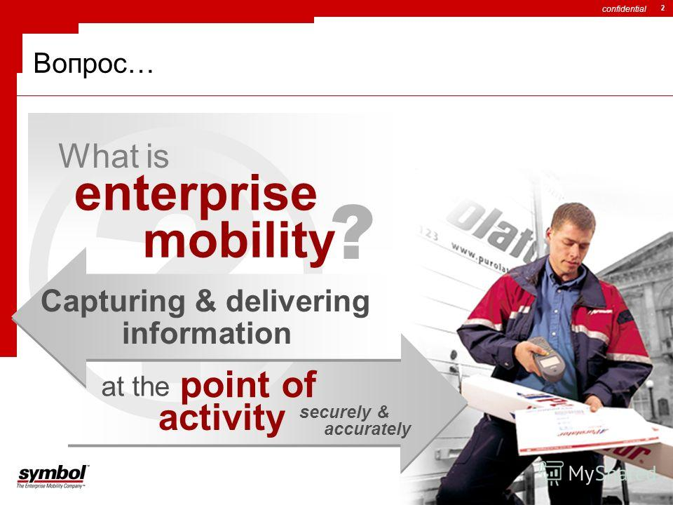 confidential 2 ? Вопрос… enterprise What is mobility ? Capturing & delivering information at the point of activity securely & accurately