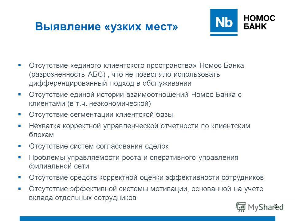 3 Выявление «узких мест» Отсутствие «единого клиентского пространства» Номос Банка (разрозненность АБС), что не позволяло использовать дифференцированный подход в обслуживании Отсутствие единой истории взаимоотношений Номос Банка с клиентами (в т.ч.