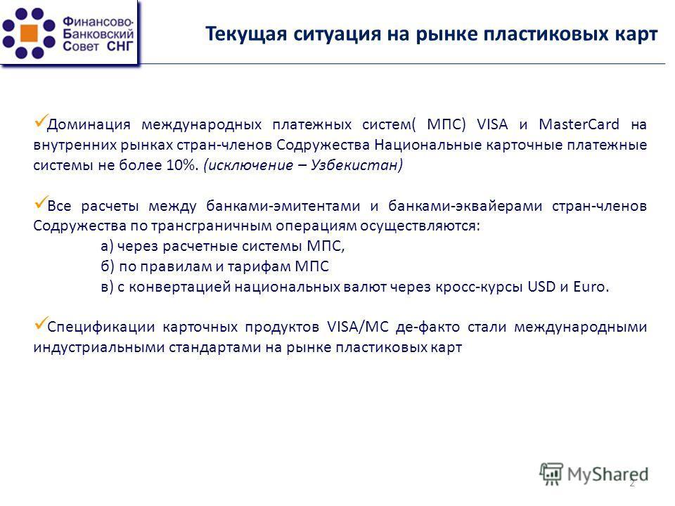 Текущая ситуация на рынке пластиковых карт Доминация международных платежных систем( МПС) VISA и MasterCard на внутренних рынках стран-членов Содружества Национальные карточные платежные системы не более 10%. (исключение – Узбекистан) Все расчеты меж