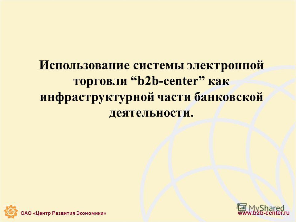 ОАО «Центр Развития Экономики» www.b2b-center.ru Использование системы электронной торговли b2b-center как инфраструктурной части банковской деятельности.