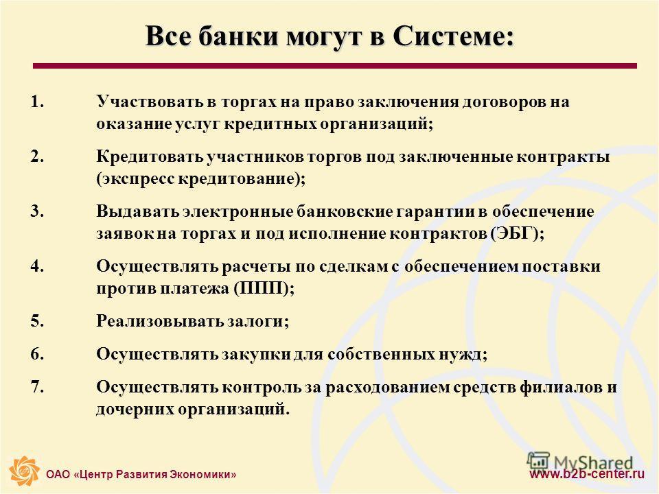ОАО «Центр Развития Экономики» www.b2b-center.ru Все банки могут в Системе: 1.Участвовать в торгах на право заключения договоров на оказание услуг кредитных организаций; 2.Кредитовать участников торгов под заключенные контракты (экспресс кредитование