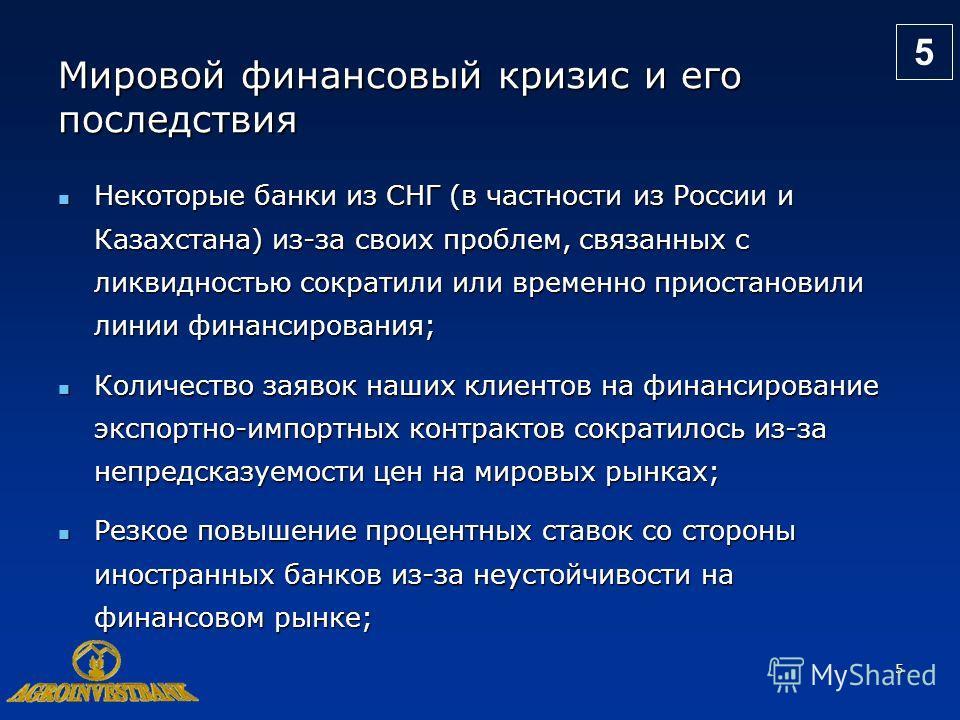 5 Мировой финансовый кризис и его последствия Некоторые банки из СНГ (в частности из России и Казахстана) из-за своих проблем, связанных с ликвидностью сократили или временно приостановили линии финансирования; Некоторые банки из СНГ (в частности из