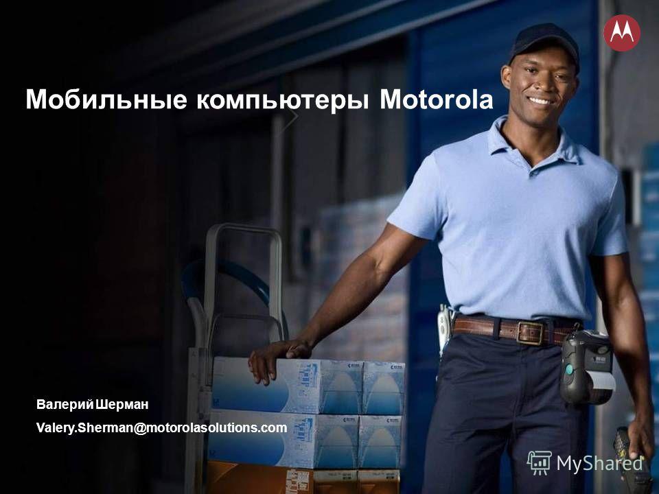 Мобильные компьютеры Motorola Валерий Шерман Valery.Sherman@motorolasolutions.com