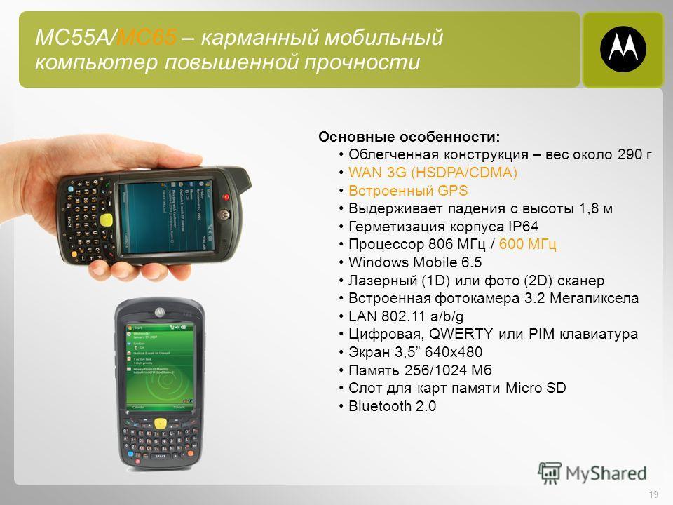 19 MC55A/MC65 – карманный мобильный компьютер повышенной прочности Основные особенности: Облегченная конструкция – вес около 290 г WAN 3G (HSDPA/CDMA) Встроенный GPS Выдерживает падения с высоты 1,8 м Герметизация корпуса IP64 Процессор 806 МГц / 600