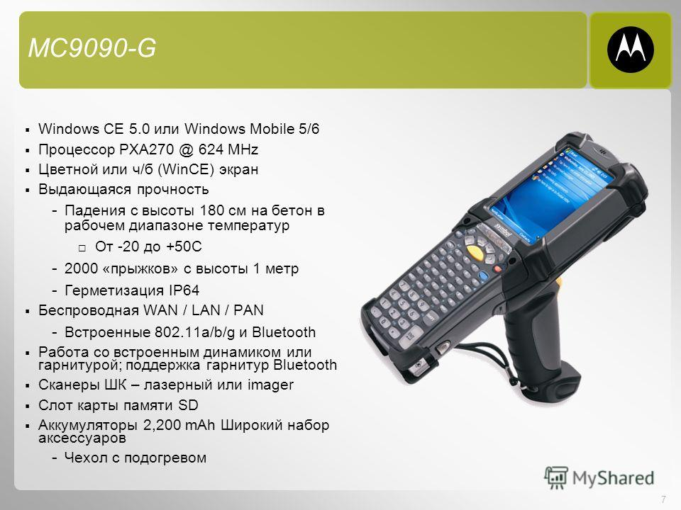 7 MC9090-G Windows CE 5.0 или Windows Mobile 5/6 Процессор PXA270 @ 624 MHz Цветной или ч/б (WinCE) экран Выдающаяся прочность - Падения с высоты 180 см на бетон в рабочем диапазоне температур От -20 до +50C - 2000 «прыжков» с высоты 1 метр - Гермети