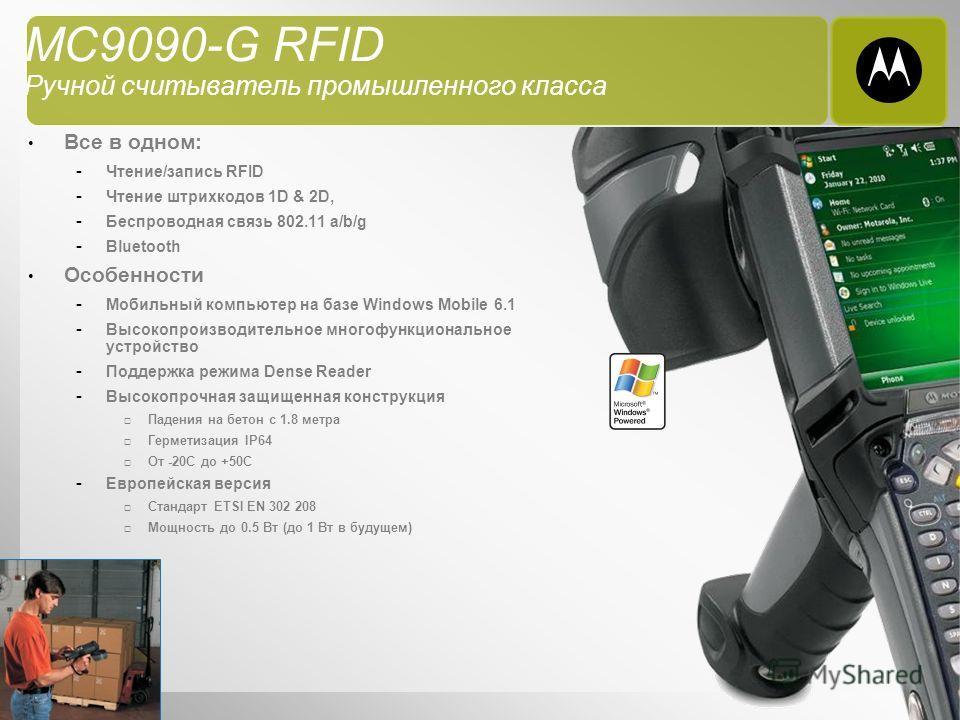 9 MC9090-G RFID Ручной считыватель промышленного класса Все в одном: - Чтение/запись RFID - Чтение штрихкодов 1D & 2D, - Беспроводная связь 802.11 a/b/g - Bluetooth Особенности - Мобильный компьютер на базе Windows Mobile 6.1 - Высокопроизводительное