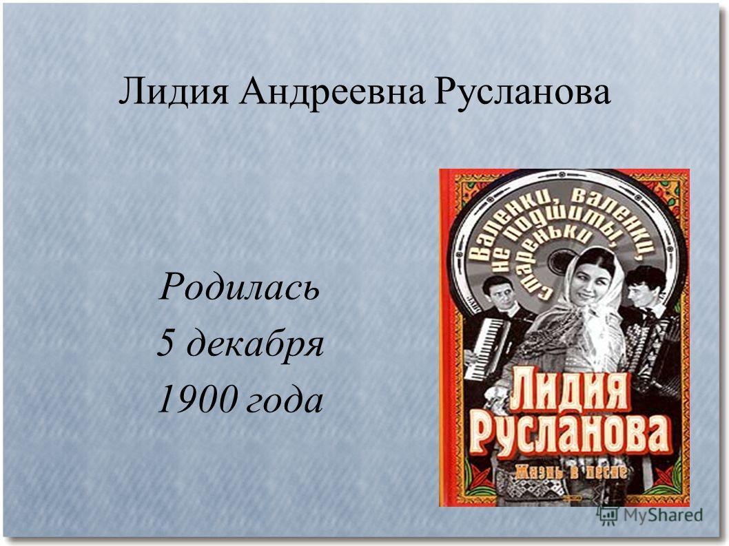 Лидия Андреевна Русланова Родилась 5 декабря 1900 года