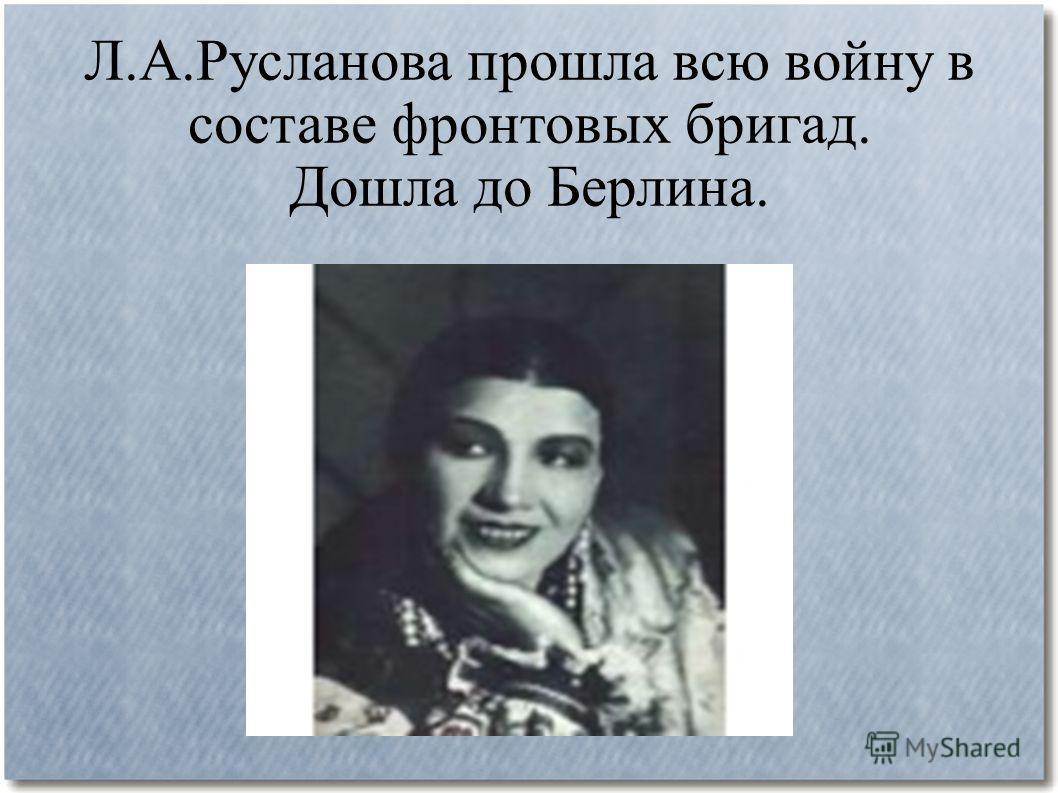 Л.А.Русланова прошла всю войну в составе фронтовых бригад. Дошла до Берлина.