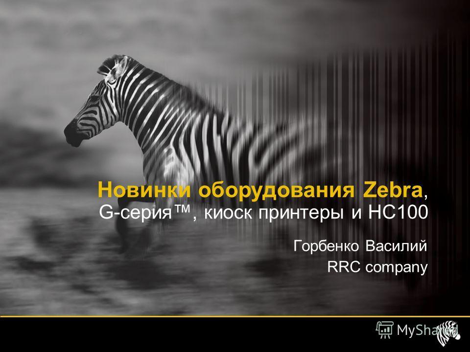 Горбенко Василий RRC company Новинки оборудования Zebra, G-серия, киоск принтеры и HC100