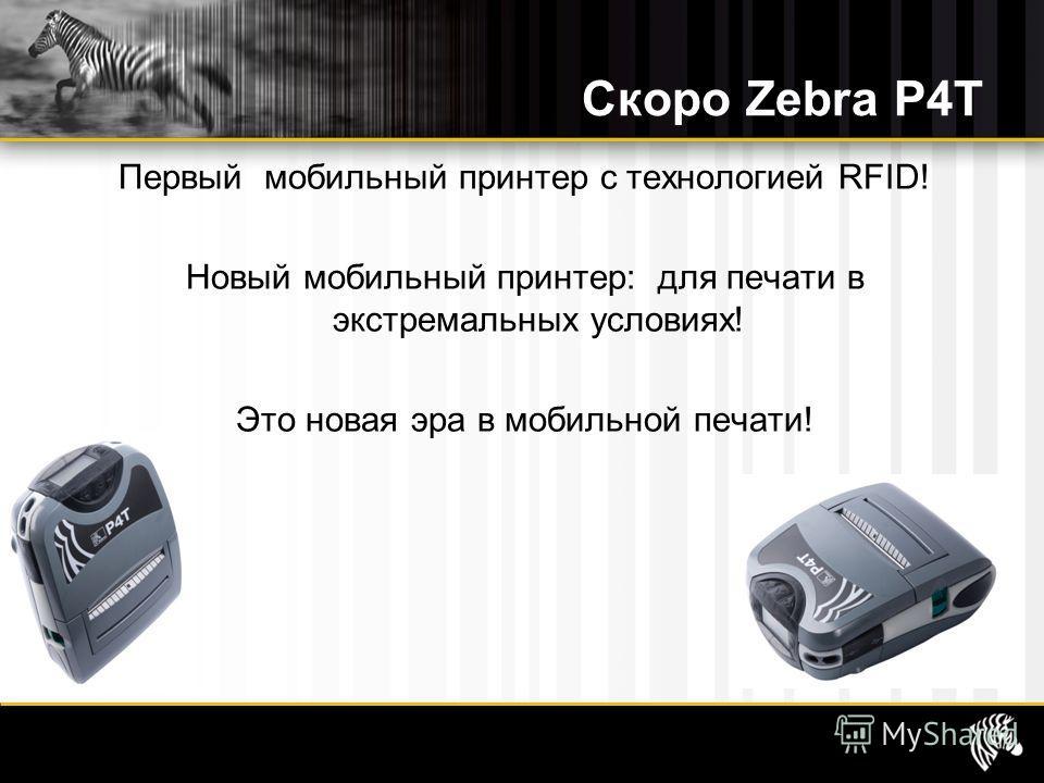 Скоро Zebra P4T Первый мобильный принтер с технологией RFID! Новый мобильный принтер: для печати в экстремальных условиях! Это новая эра в мобильной печати!