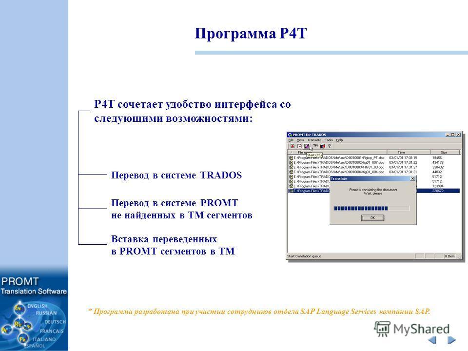 Программа P4T P4T сочетает удобство интерфейса со следующими возможностями: Перевод в системе PROMT не найденных в ТМ сегментов Перевод в системе TRADOS Вставка переведенных в PROMT сегментов в TM * Программа разработана при участии сотрудников отдел