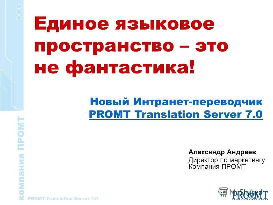 Александр Андреев Директор по маркетингу Компания ПРОМТ Новый Интранет-переводчик PROMT Translation Server 7.0 Единое языковое пространство – это не фантастика!