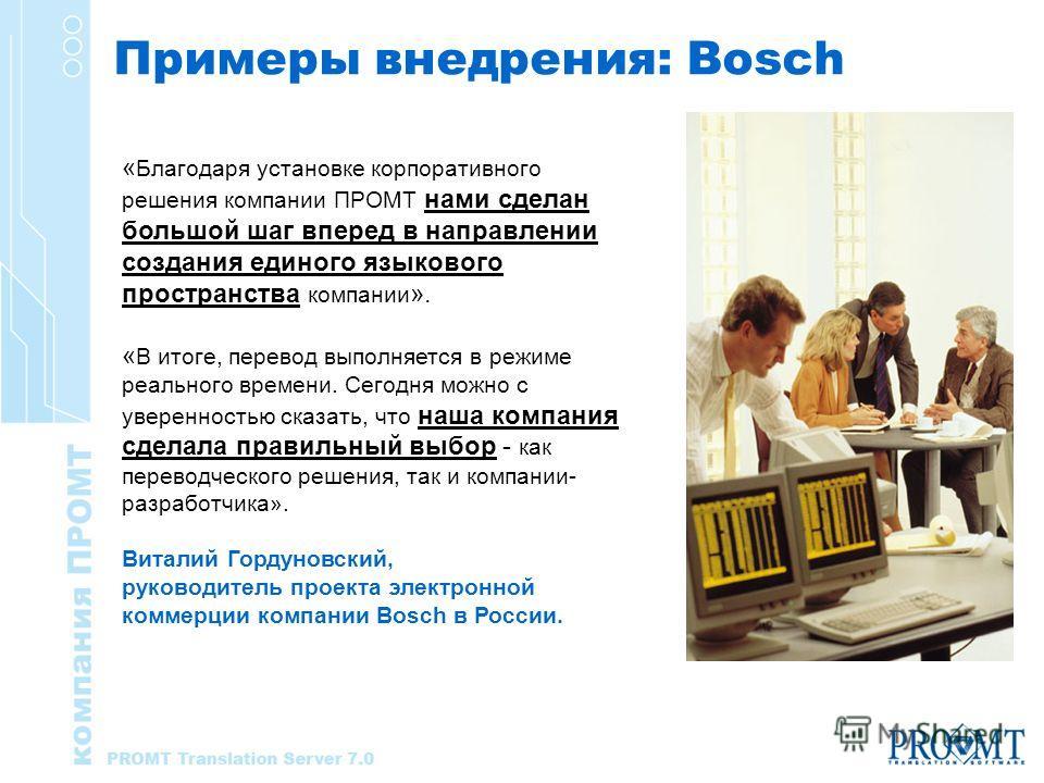 Примеры внедрения: Bosch « Благодаря установке корпоративного решения компании ПРОМТ нами сделан большой шаг вперед в направлении создания единого языкового пространства компании ». « В итоге, перевод выполняется в режиме реального времени. Сегодня м