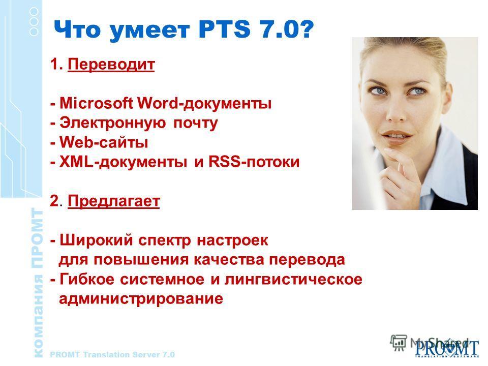 Что умеет PTS 7.0? 1. Переводит - Microsoft Word-документы - Электронную почту - Web-сайты - XML-документы и RSS-потоки 2. Предлагает - Широкий спектр настроек для повышения качества перевода - Гибкое системное и лингвистическое администрирование
