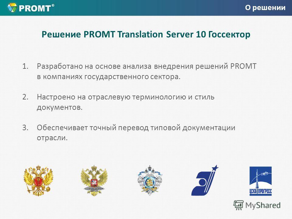 Решение PROMT Translation Server 10 Госсектор 1.Разработано на основе анализа внедрения решений PROMT в компаниях государственного сектора. 2. Настроено на отраслевую терминологию и стиль документов. 3. Обеспечивает точный перевод типовой документаци